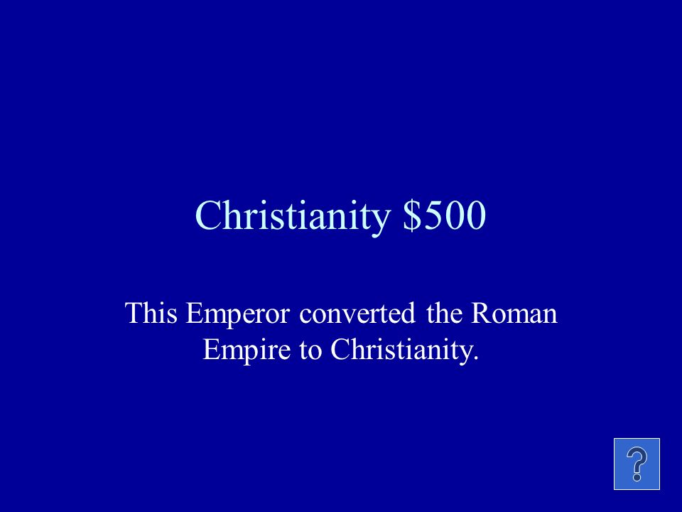 Christianity $500 This Emperor converted the Roman Empire to Christianity.
