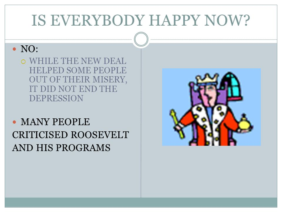 IS EVERYBODY HAPPY NOW? NO: WHILE THE NEW DEAL HELPED SOME PEOPLE OUT OF THEIR MISERY, IT DID NOT END THE DEPRESSION MANY PEOPLE CRITICISED ROOSEVELT