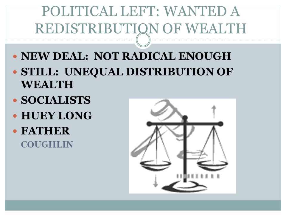 POLITICAL LEFT: WANTED A REDISTRIBUTION OF WEALTH NEW DEAL: NOT RADICAL ENOUGH STILL: UNEQUAL DISTRIBUTION OF WEALTH SOCIALISTS HUEY LONG FATHER COUGH