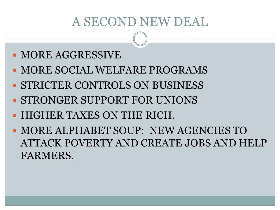 A SECOND NEW DEAL MORE AGGRESSIVE MORE SOCIAL WELFARE PROGRAMS STRICTER CONTROLS ON BUSINESS STRONGER SUPPORT FOR UNIONS HIGHER TAXES ON THE RICH. MOR