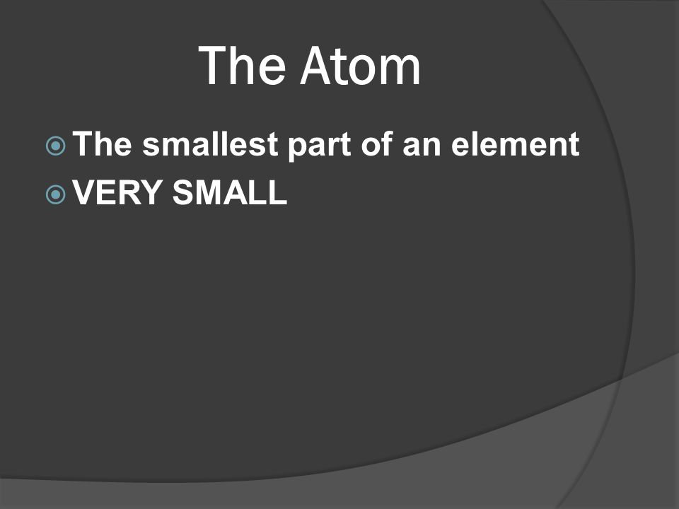 The Atom The smallest part of an element VERY SMALL