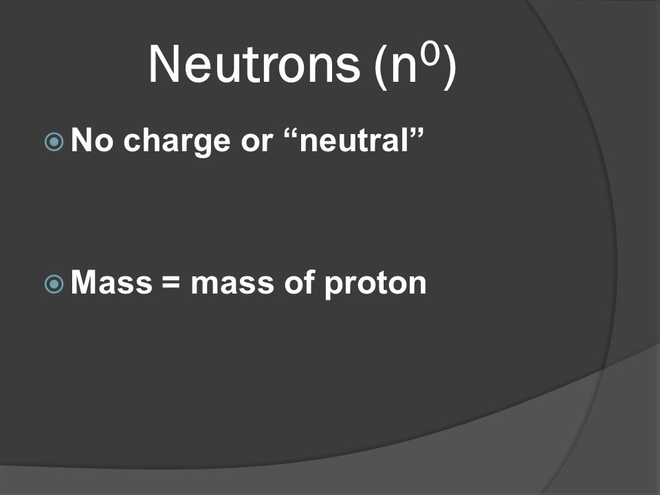 Neutrons (n 0 ) No charge or neutral Mass = mass of proton