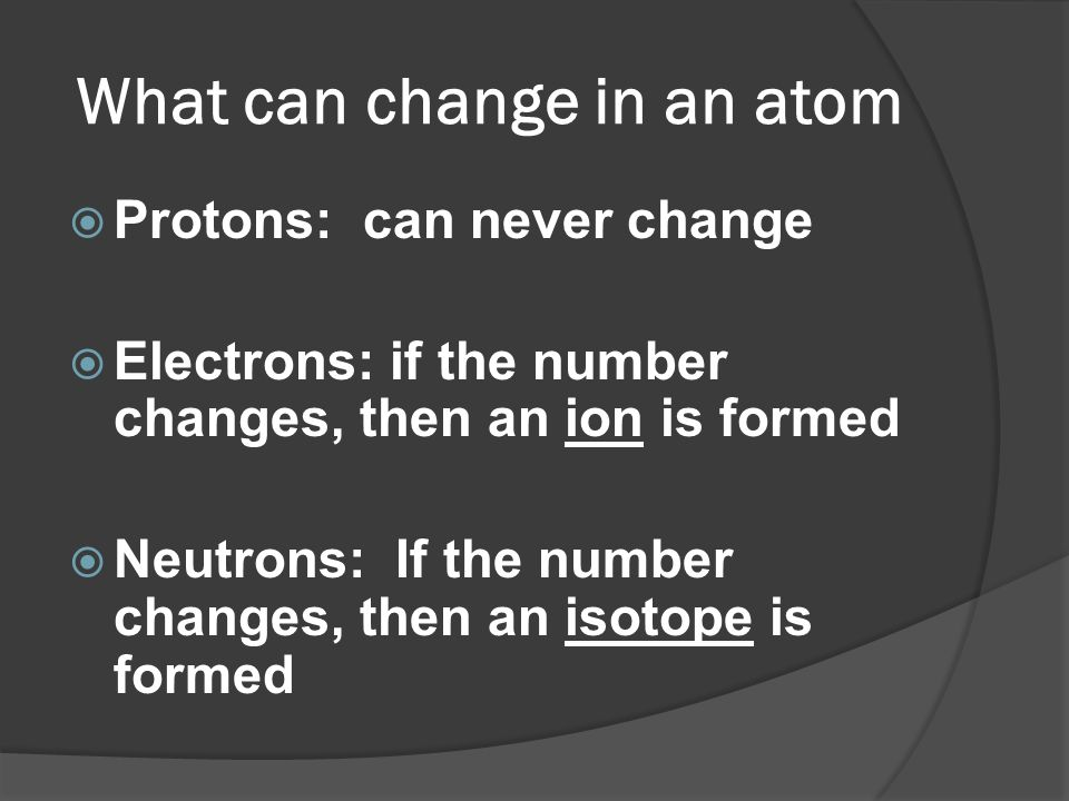What can change in an atom Protons: can never change Electrons: if the number changes, then an ion is formed Neutrons: If the number changes, then an
