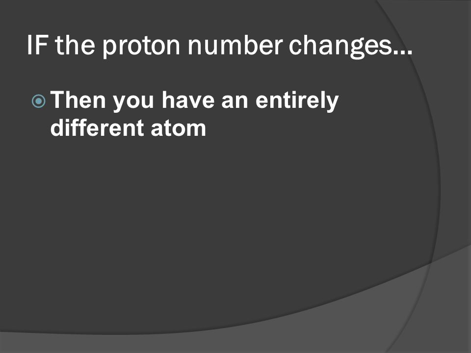 IF the proton number changes… Then you have an entirely different atom