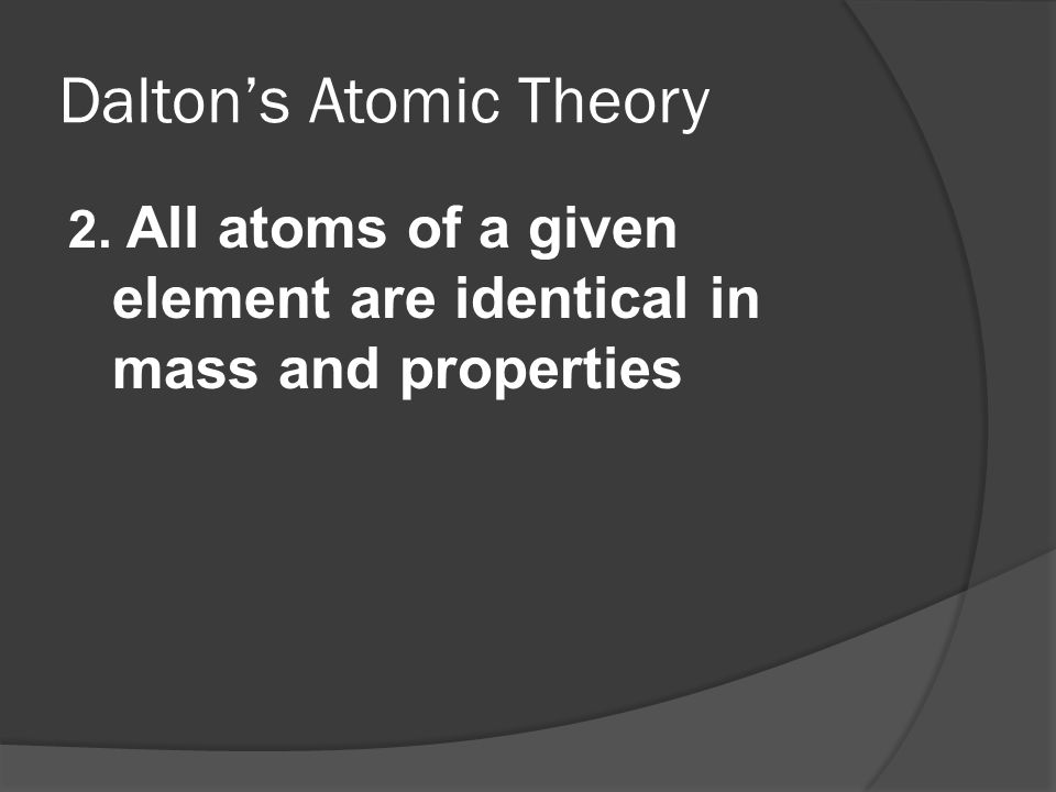 Daltons Atomic Theory 2. All atoms of a given element are identical in mass and properties