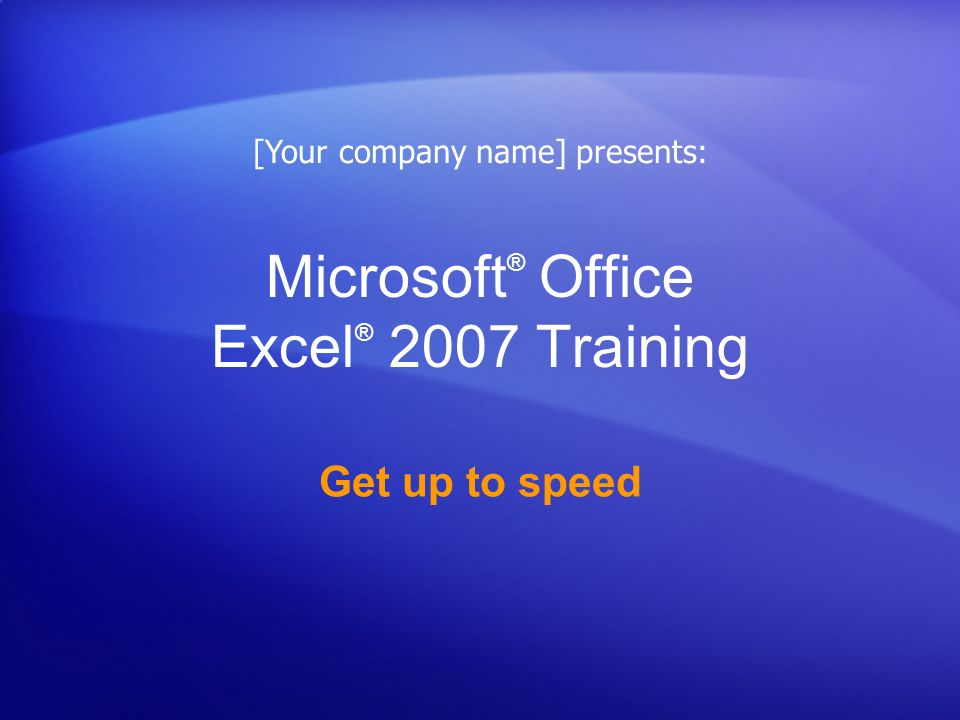 Microsoft ® Office Excel ® 2007 Training Get up to speed [Your company name] presents: