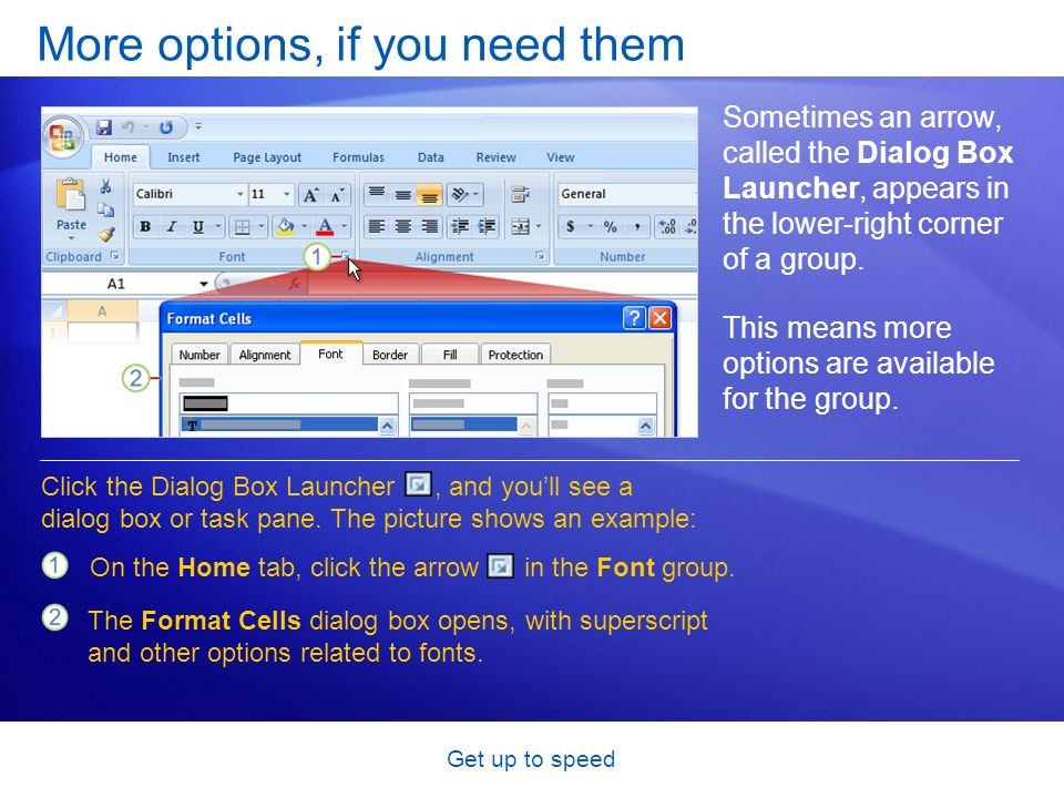 Get up to speed More options, if you need them Sometimes an arrow, called the Dialog Box Launcher, appears in the lower-right corner of a group.