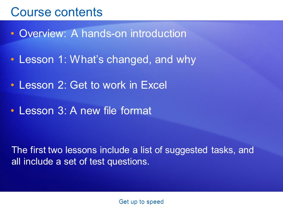 Get up to speed Course contents Overview: A hands-on introduction Lesson 1: Whats changed, and why Lesson 2: Get to work in Excel Lesson 3: A new file format The first two lessons include a list of suggested tasks, and all include a set of test questions.