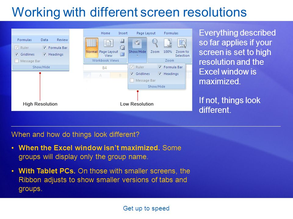 Get up to speed Working with different screen resolutions Everything described so far applies if your screen is set to high resolution and the Excel window is maximized.
