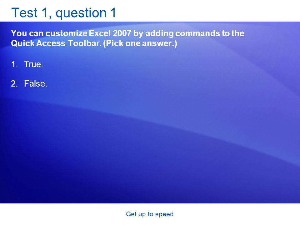 Get up to speed Test 1, question 1 You can customize Excel 2007 by adding commands to the Quick Access Toolbar.
