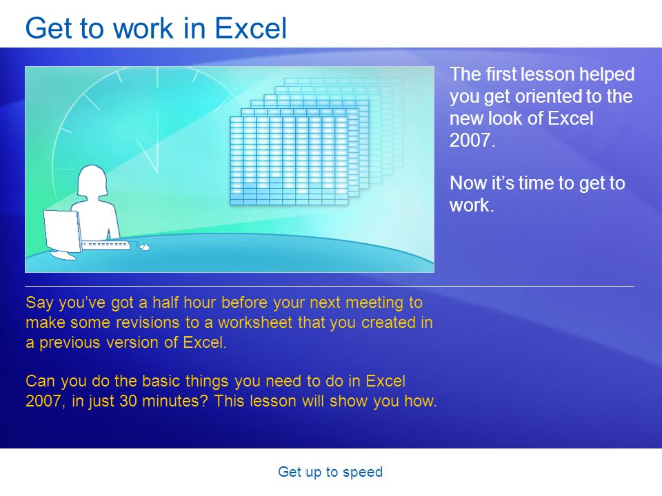 Get up to speed Get to work in Excel The first lesson helped you get oriented to the new look of Excel 2007. Now its time to get to work. Say youve go