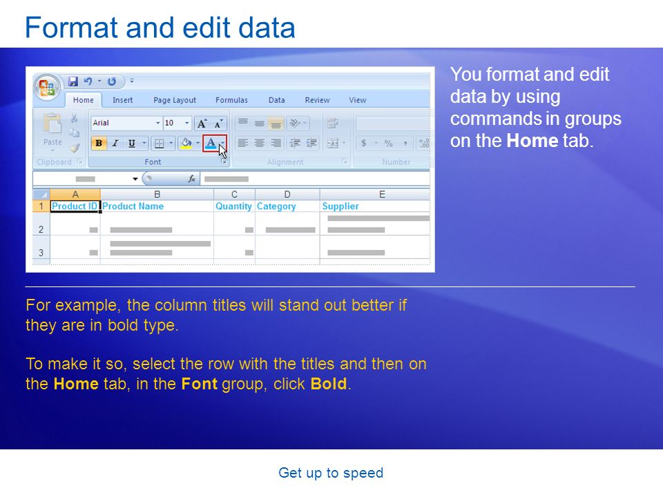 Get up to speed Format and edit data You format and edit data by using commands in groups on the Home tab.