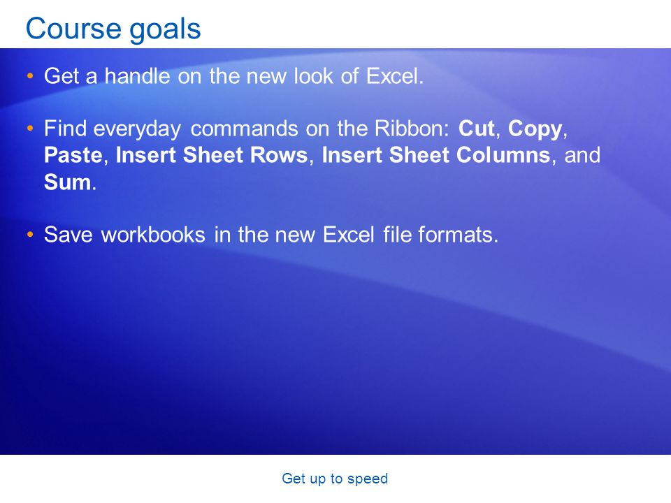 Get up to speed Course goals Get a handle on the new look of Excel. Find everyday commands on the Ribbon: Cut, Copy, Paste, Insert Sheet Rows, Insert