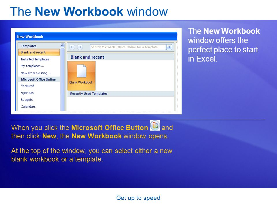 Get up to speed The New Workbook window The New Workbook window offers the perfect place to start in Excel. When you click the Microsoft Office Button