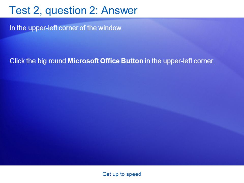 Get up to speed Test 2, question 2: Answer In the upper-left corner of the window.