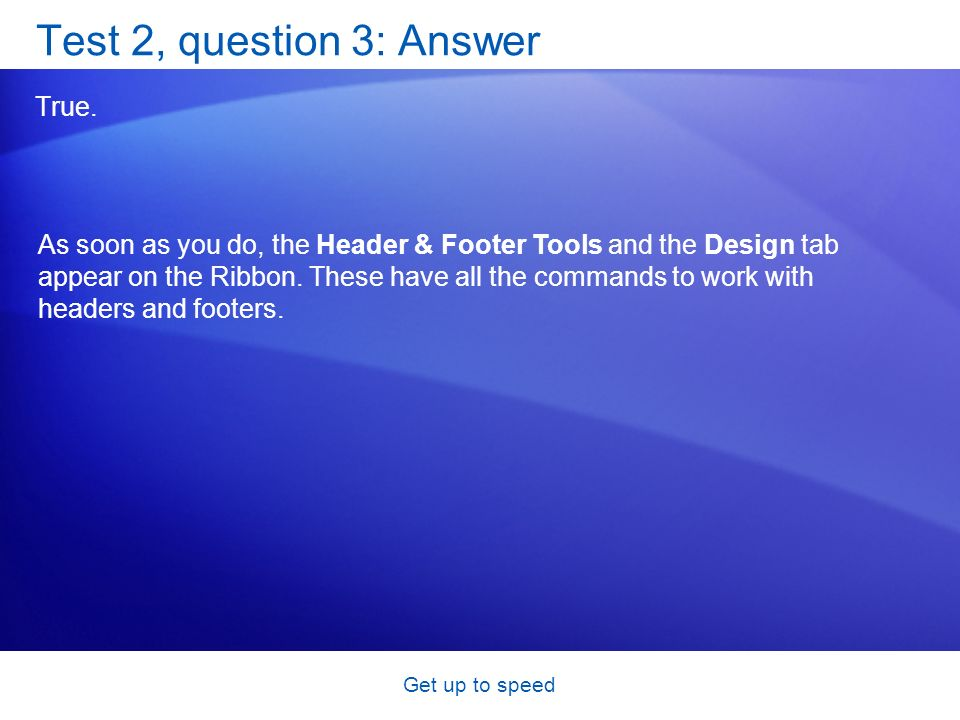 Get up to speed Test 2, question 3: Answer True. As soon as you do, the Header & Footer Tools and the Design tab appear on the Ribbon. These have all