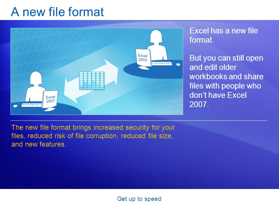 Get up to speed A new file format Excel has a new file format. But you can still open and edit older workbooks and share files with people who dont ha