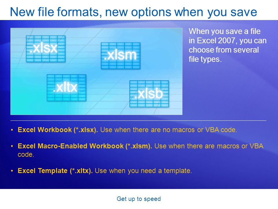 Get up to speed New file formats, new options when you save When you save a file in Excel 2007, you can choose from several file types. Excel Workbook