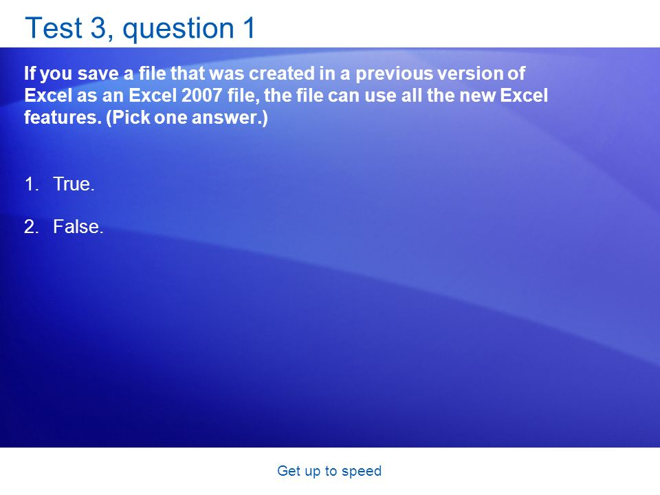 Get up to speed Test 3, question 1 If you save a file that was created in a previous version of Excel as an Excel 2007 file, the file can use all the new Excel features.