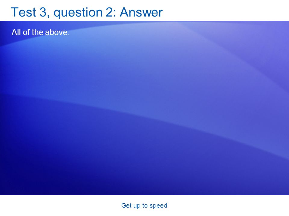 Get up to speed Test 3, question 2: Answer All of the above.