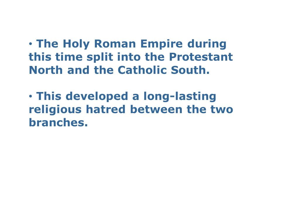 The Holy Roman Empire during this time split into the Protestant North and the Catholic South. This developed a long-lasting religious hatred between