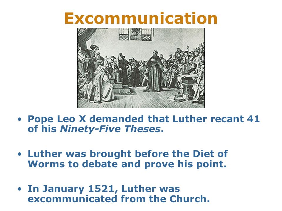 Excommunication Pope Leo X demanded that Luther recant 41 of his Ninety-Five Theses. Luther was brought before the Diet of Worms to debate and prove h