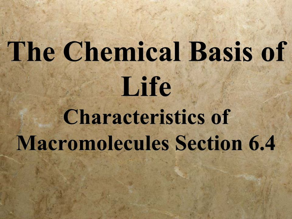 The Chemical Basis of Life Characteristics of Macromolecules Section 6.4