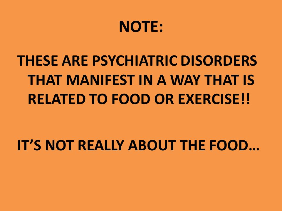NOTE: THESE ARE PSYCHIATRIC DISORDERS THAT MANIFEST IN A WAY THAT IS RELATED TO FOOD OR EXERCISE!.