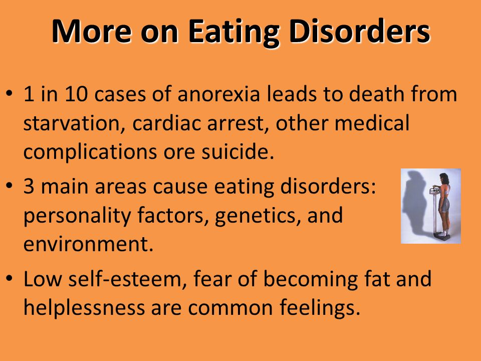 More on Eating Disorders 1 in 10 cases of anorexia leads to death from starvation, cardiac arrest, other medical complications ore suicide.