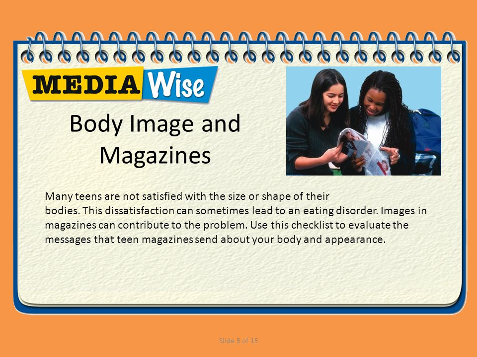Slide 5 of 15 Body Image and Magazines Many teens are not satisfied with the size or shape of their bodies.