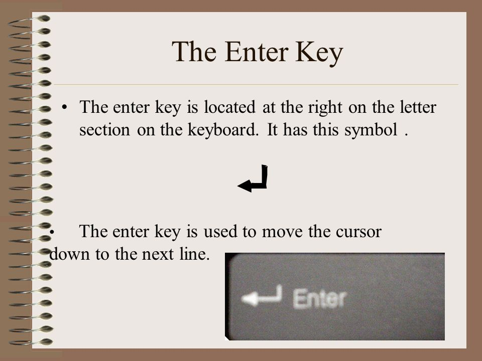 The Enter Key The enter key is located at the right on the letter section on the keyboard.
