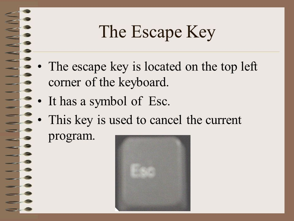 The Escape Key The escape key is located on the top left corner of the keyboard.