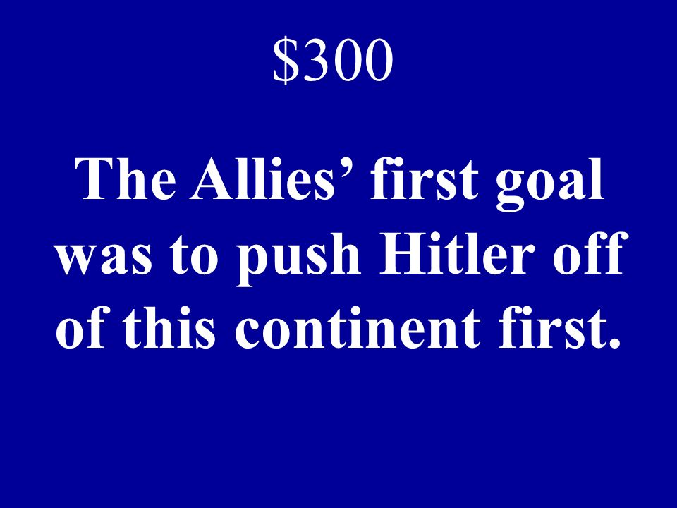 The Allies first goal was to push Hitler off of this continent first. $300