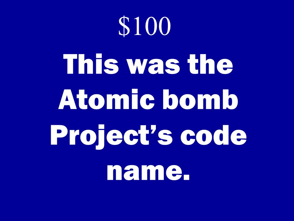 This was the Atomic bomb Projects code name. $100