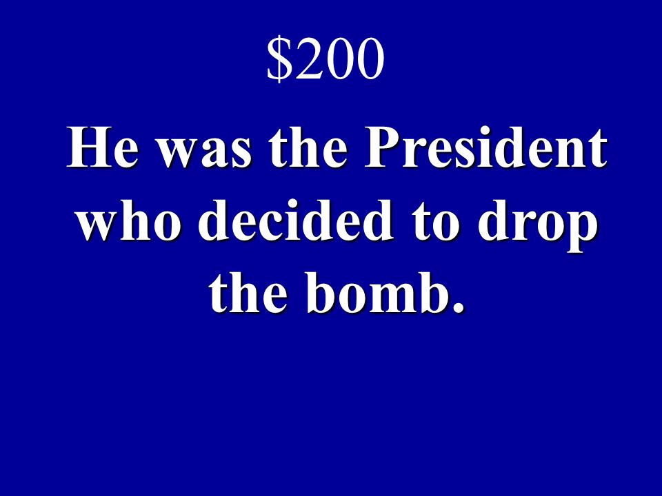 He was the President who decided to drop the bomb. $200