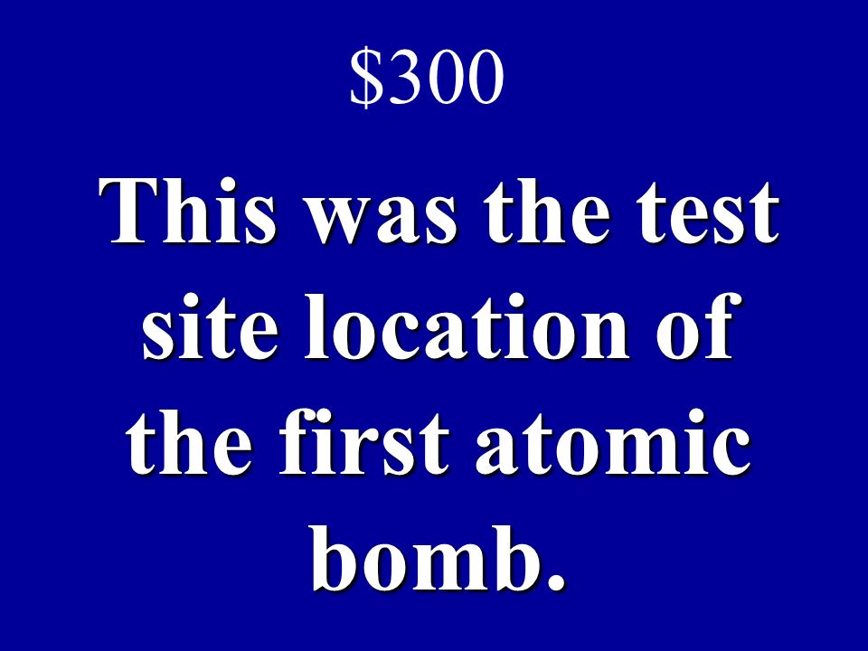 This was the test site location of the first atomic bomb. $300