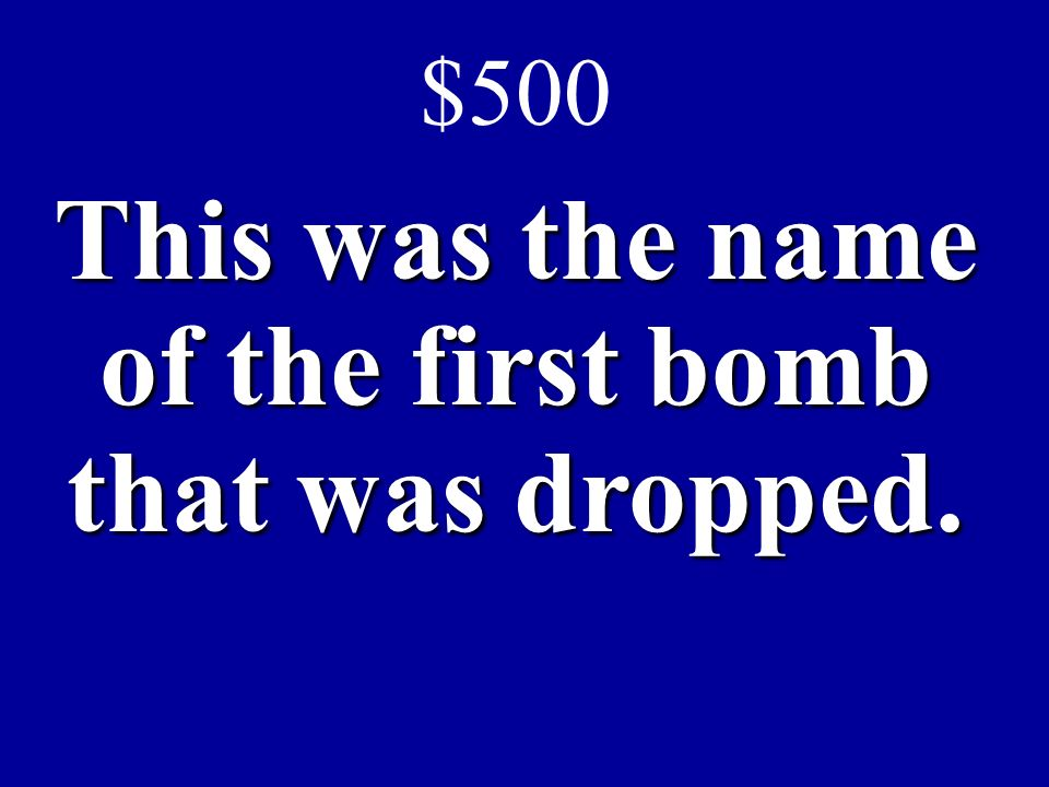 $500 This was the name of the first bomb that was dropped.