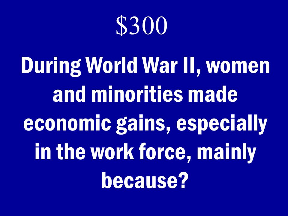 $300 During World War II, women and minorities made economic gains, especially in the work force, mainly because