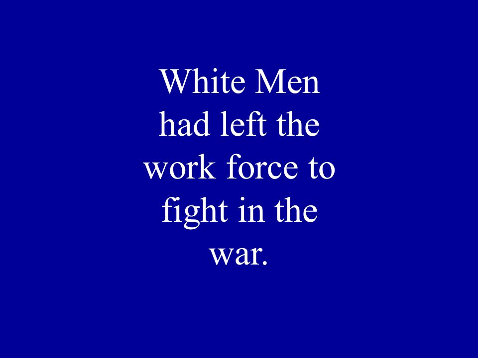 White Men had left the work force to fight in the war.