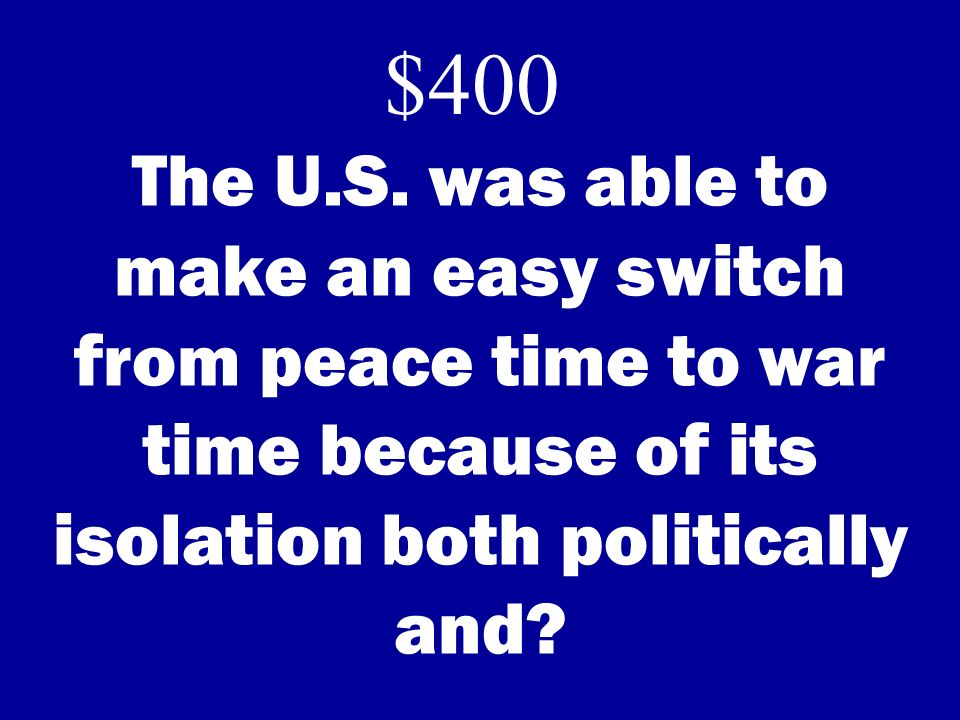 The U.S. was able to make an easy switch from peace time to war time because of its isolation both politically and? $400