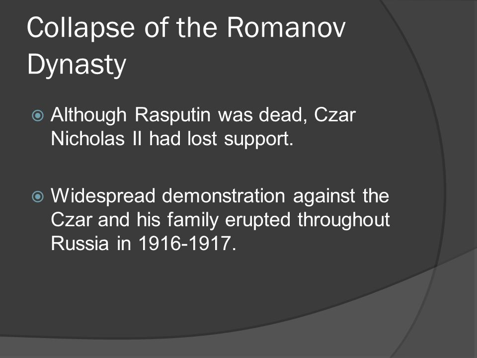 Collapse of the Romanov Dynasty Although Rasputin was dead, Czar Nicholas II had lost support. Widespread demonstration against the Czar and his famil