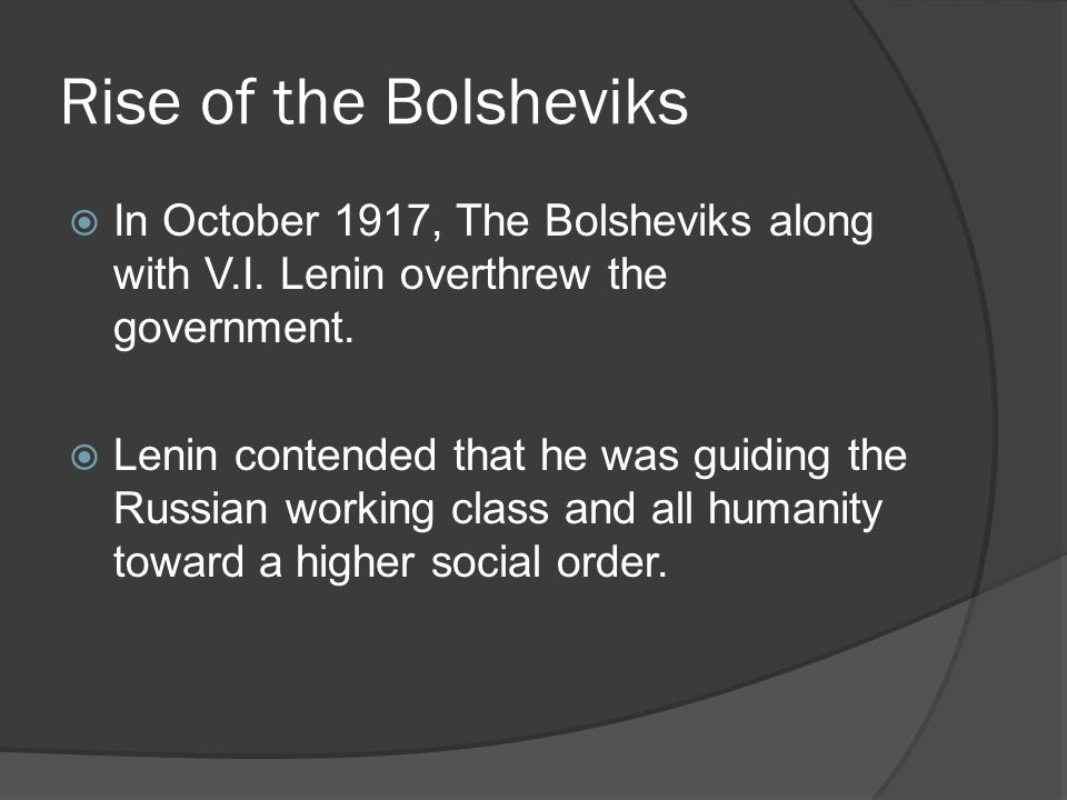 Rise of the Bolsheviks In October 1917, The Bolsheviks along with V.I. Lenin overthrew the government. Lenin contended that he was guiding the Russian
