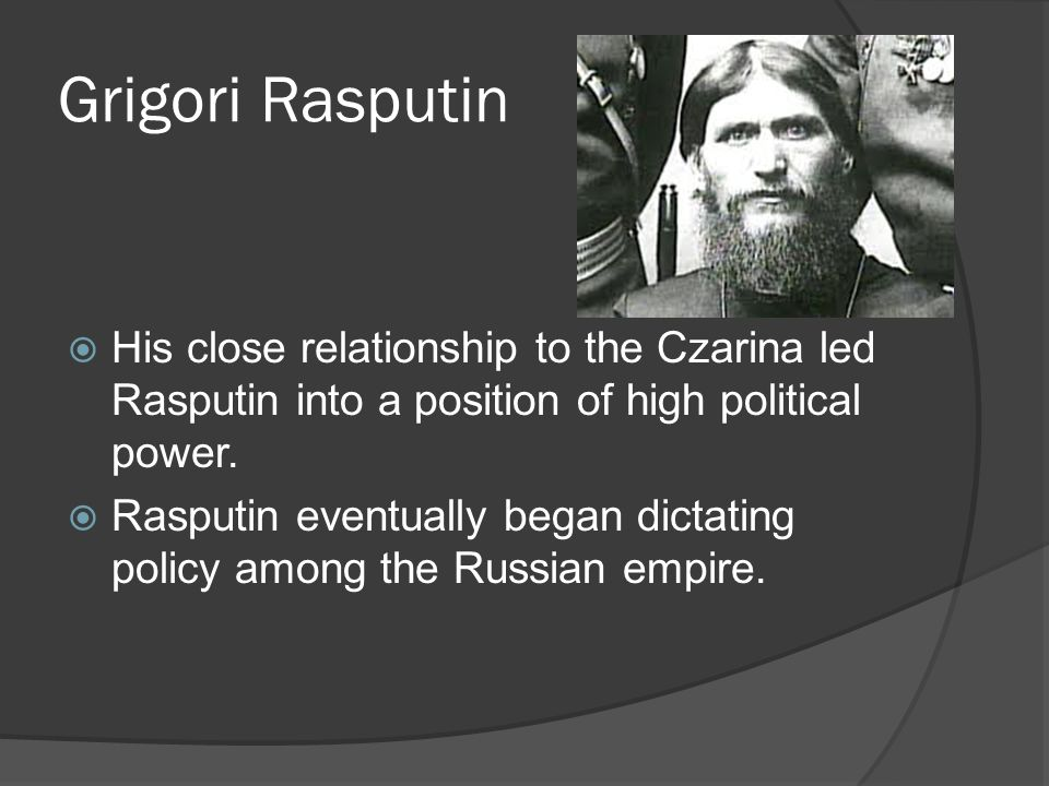 Grigori Rasputin His close relationship to the Czarina led Rasputin into a position of high political power. Rasputin eventually began dictating polic