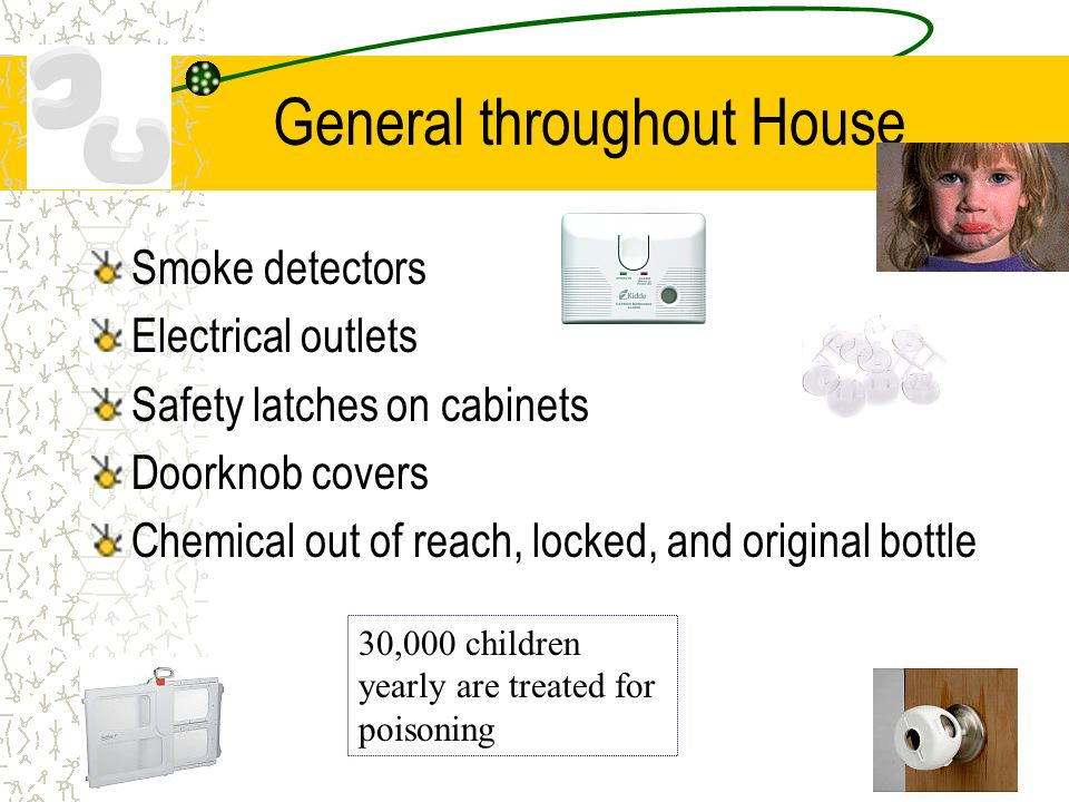 General throughout House Smoke detectors Electrical outlets Safety latches on cabinets Doorknob covers Chemical out of reach, locked, and original bottle 30,000 children yearly are treated for poisoning