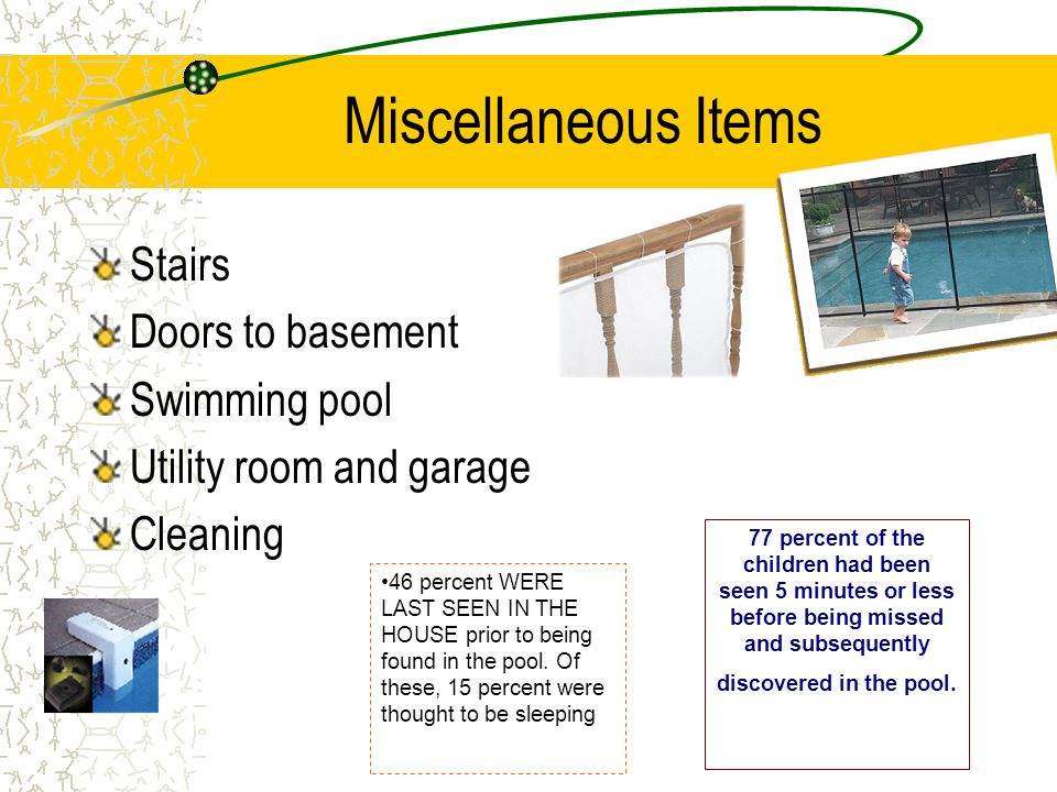 Miscellaneous Items Stairs Doors to basement Swimming pool Utility room and garage Cleaning 77 percent of the children had been seen 5 minutes or less before being missed and subsequently discovered in the pool.