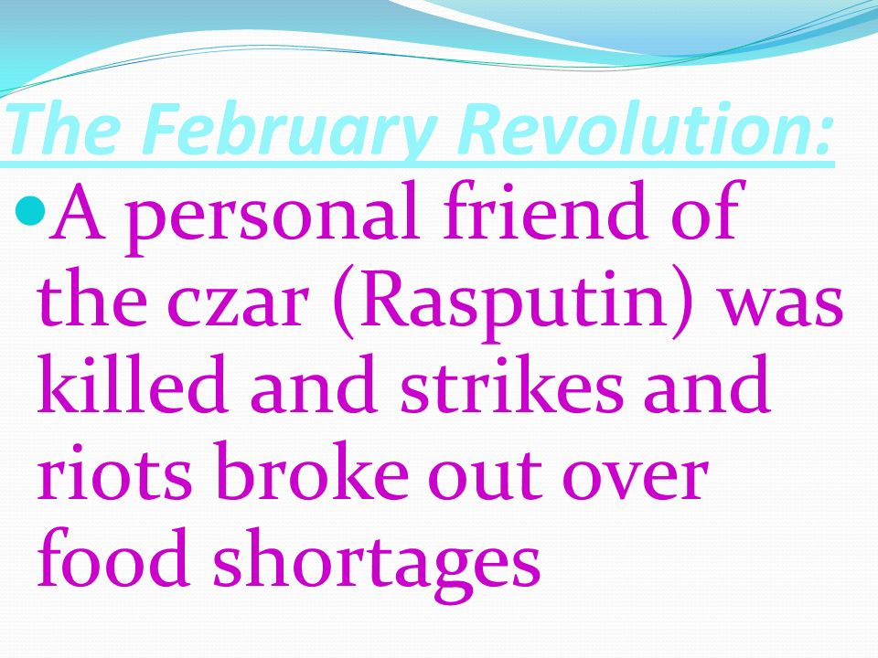 The February Revolution: A personal friend of the czar (Rasputin) was killed and strikes and riots broke out over food shortages