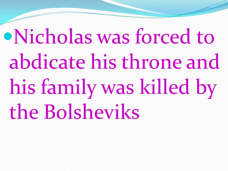 Nicholas was forced to abdicate his throne and his family was killed by the Bolsheviks