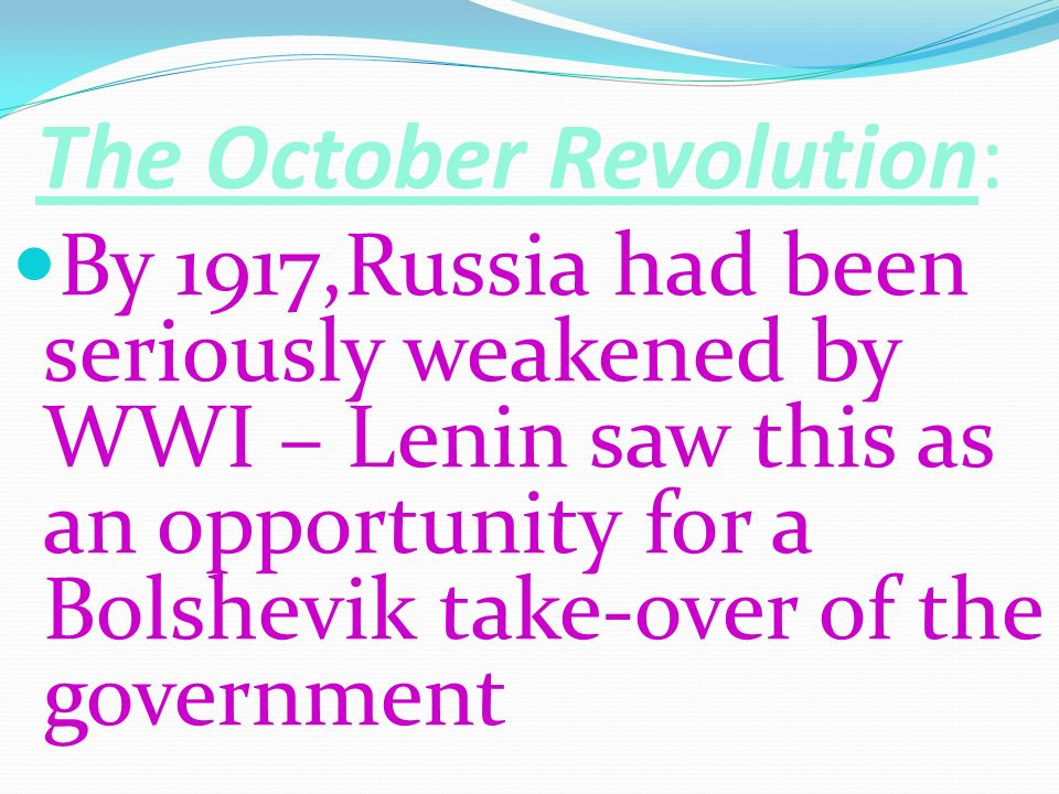 The October Revolution: By 1917,Russia had been seriously weakened by WWI – Lenin saw this as an opportunity for a Bolshevik take-over of the governme