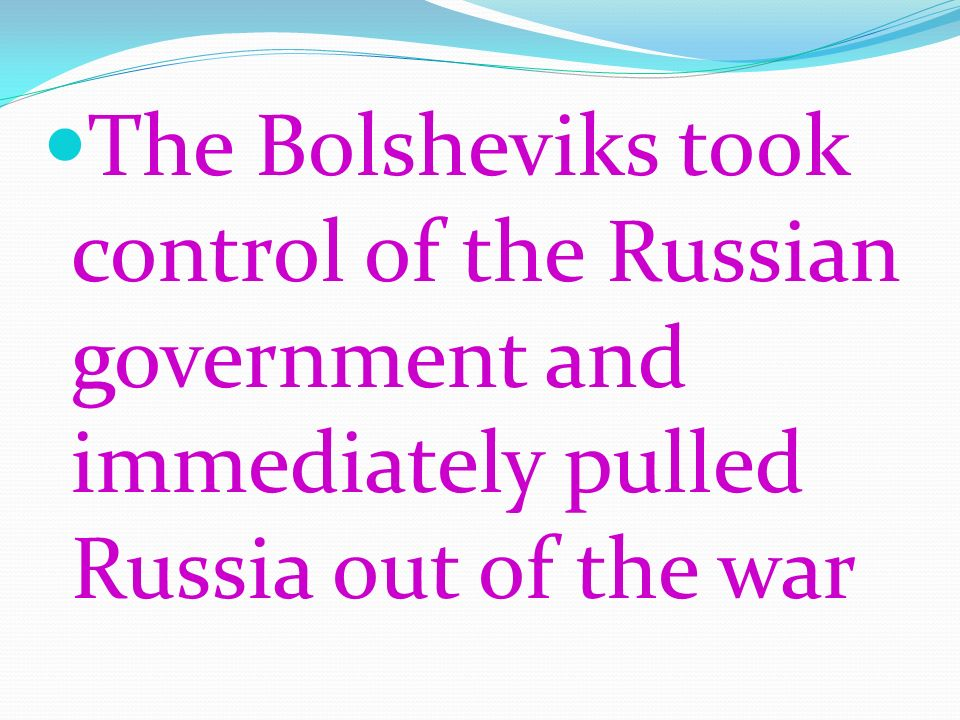 The Bolsheviks took control of the Russian government and immediately pulled Russia out of the war