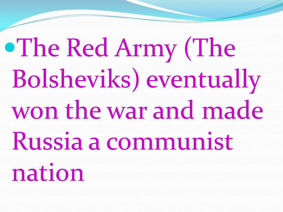 The Red Army (The Bolsheviks) eventually won the war and made Russia a communist nation